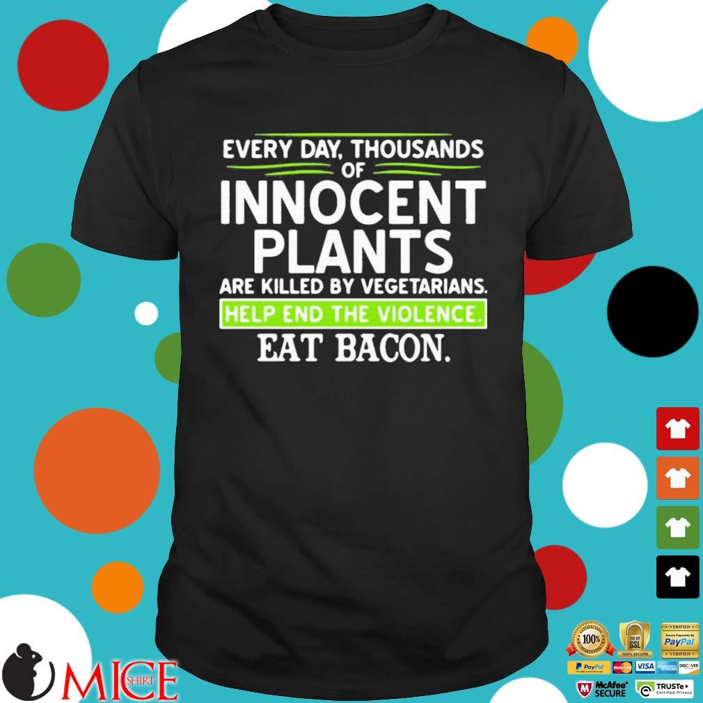 Every day thousands of innocent plants are killed by vegetarians help end the violence shirt