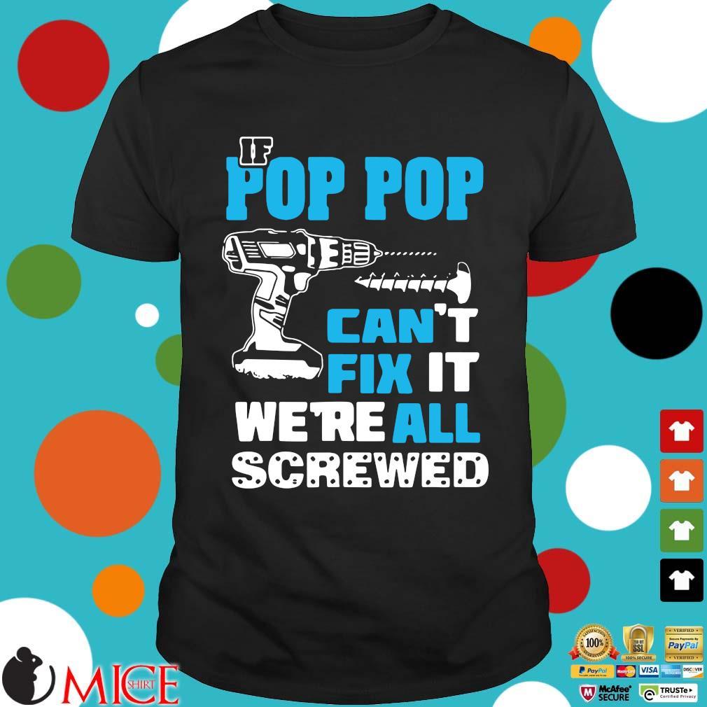 If pop pop can't fix it we're all screwed shirt