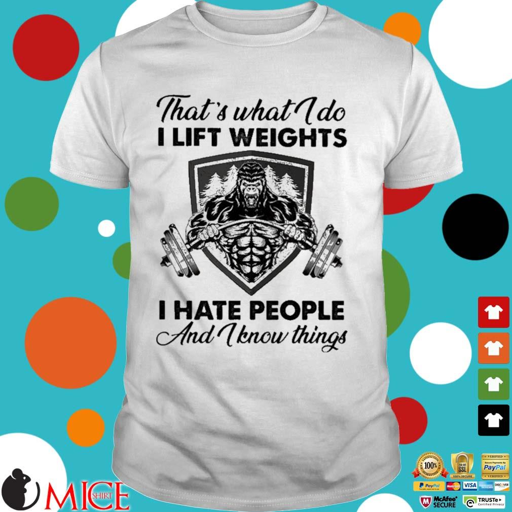 That's what I do I lift weights I hate people and I know things shirt