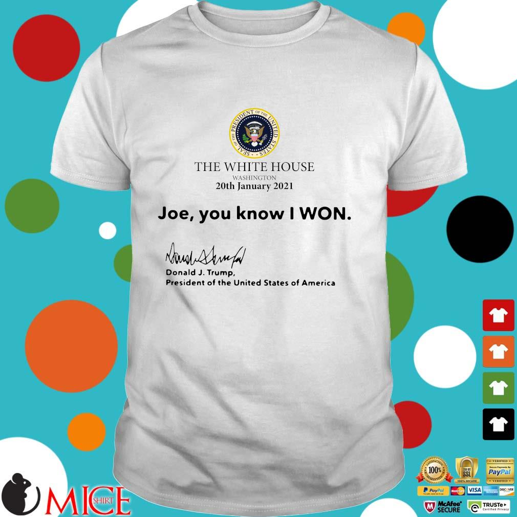 The White House Washington 20th january 2021 Joe you know I won Donald J Trump president of the United States of America shirt