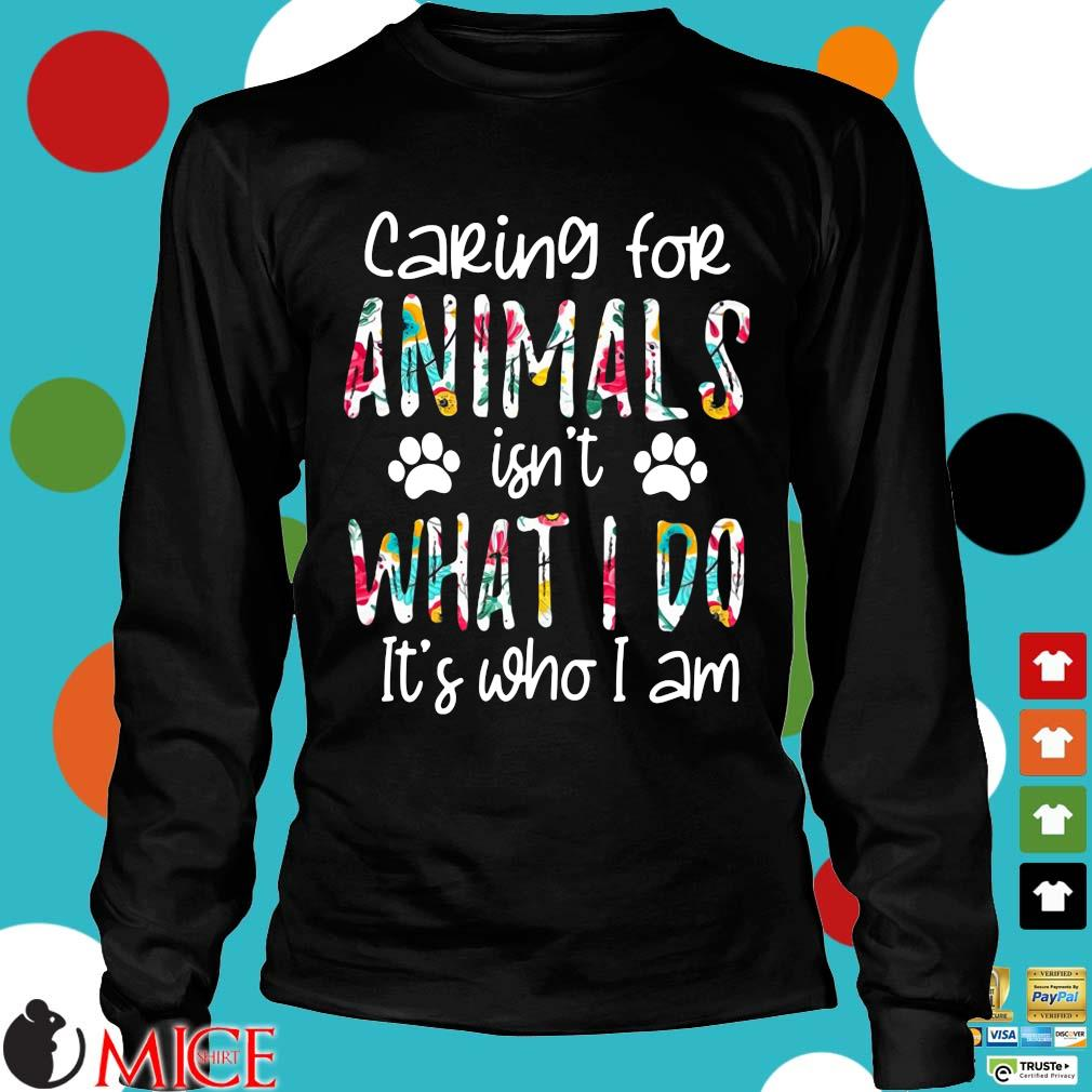 2021 caring for animals isn't what I do it's who I am Longsleeve