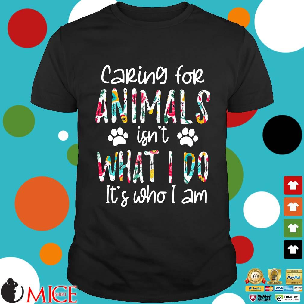 2021 caring for animals isn't what I do it's who I am shirt