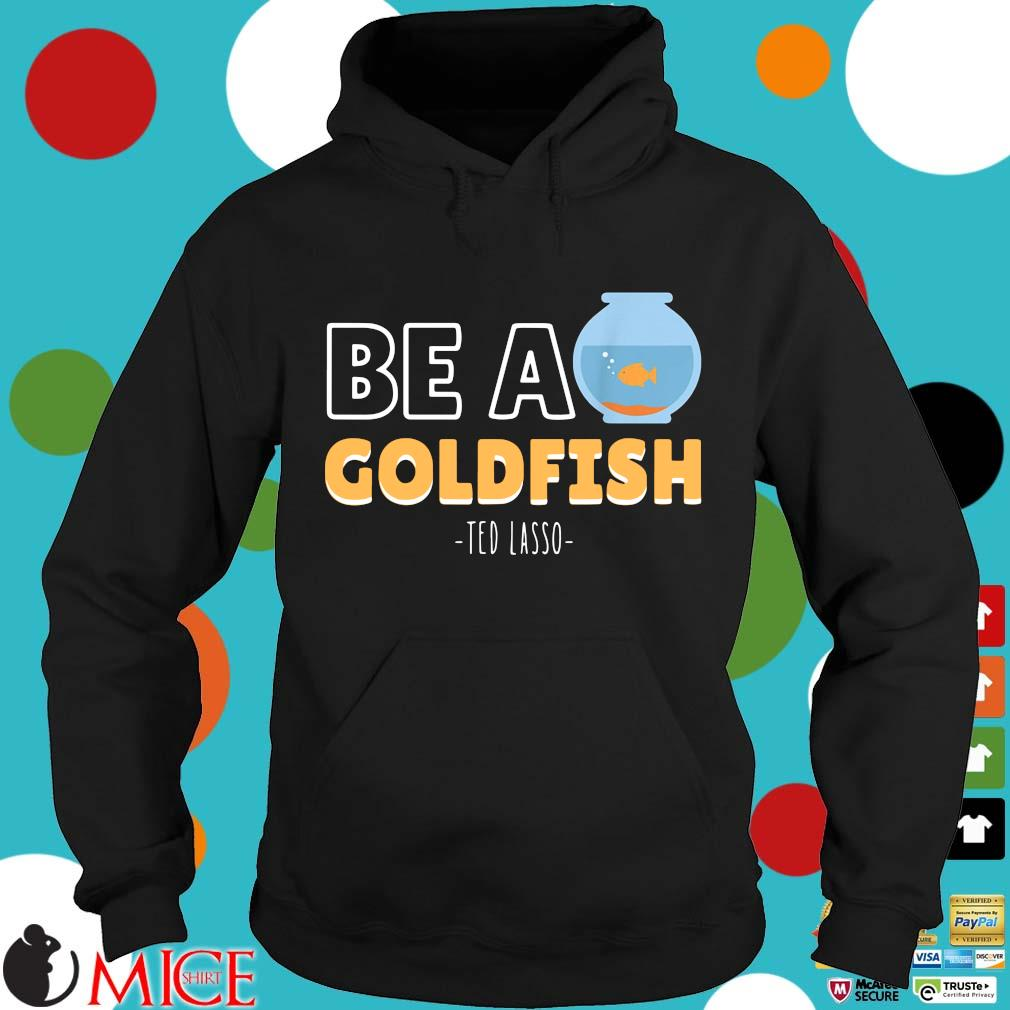 Be a goldfish ted lasso Hoodie