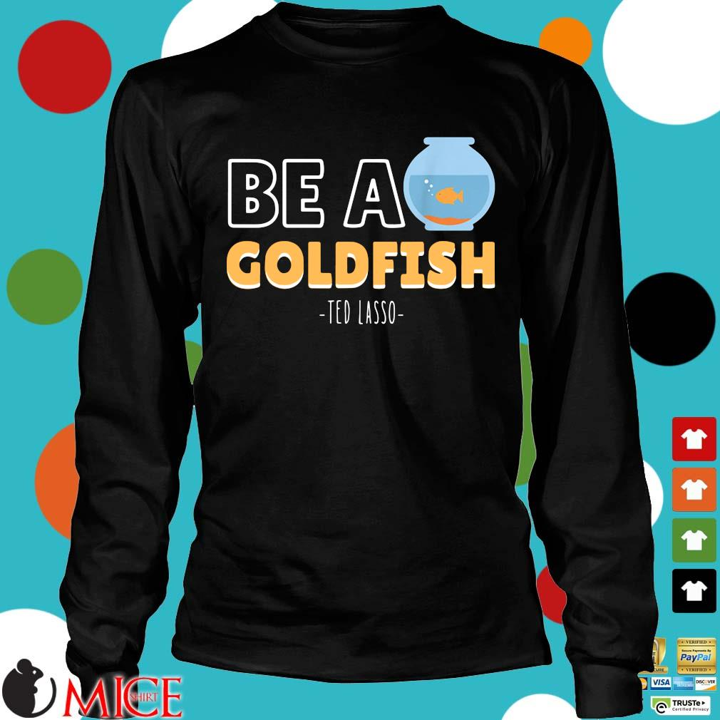 Be a goldfish ted lasso Longsleeve