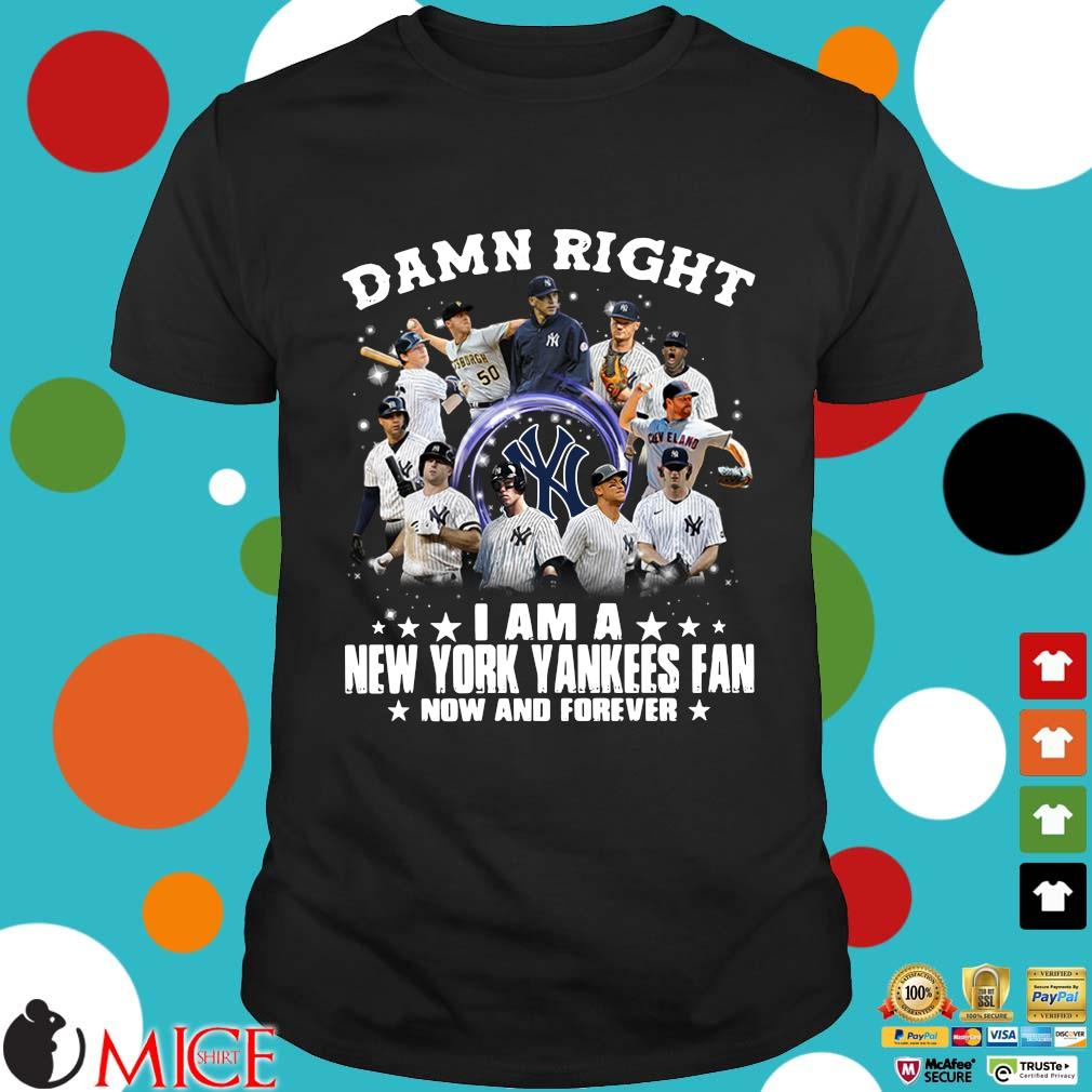 Damn right I am a New York Yankees fan now and forever shirt