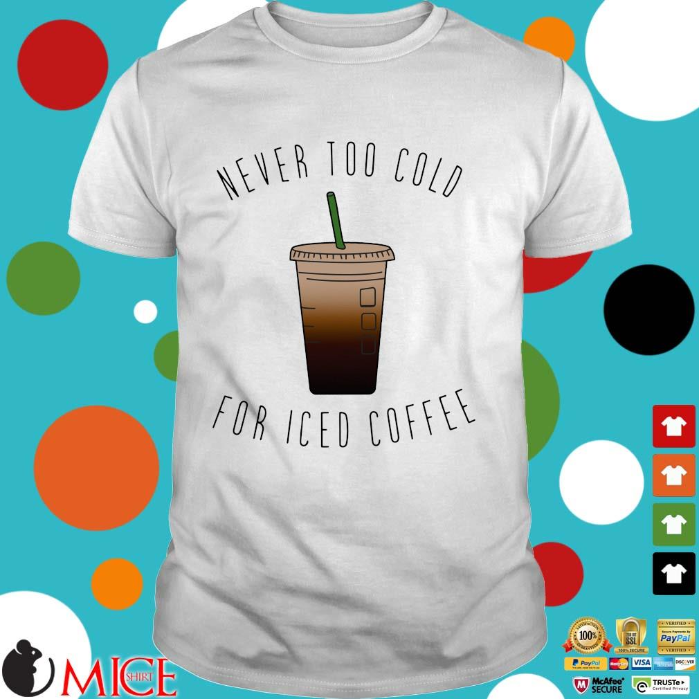 Never too cold for iced coffee shirt