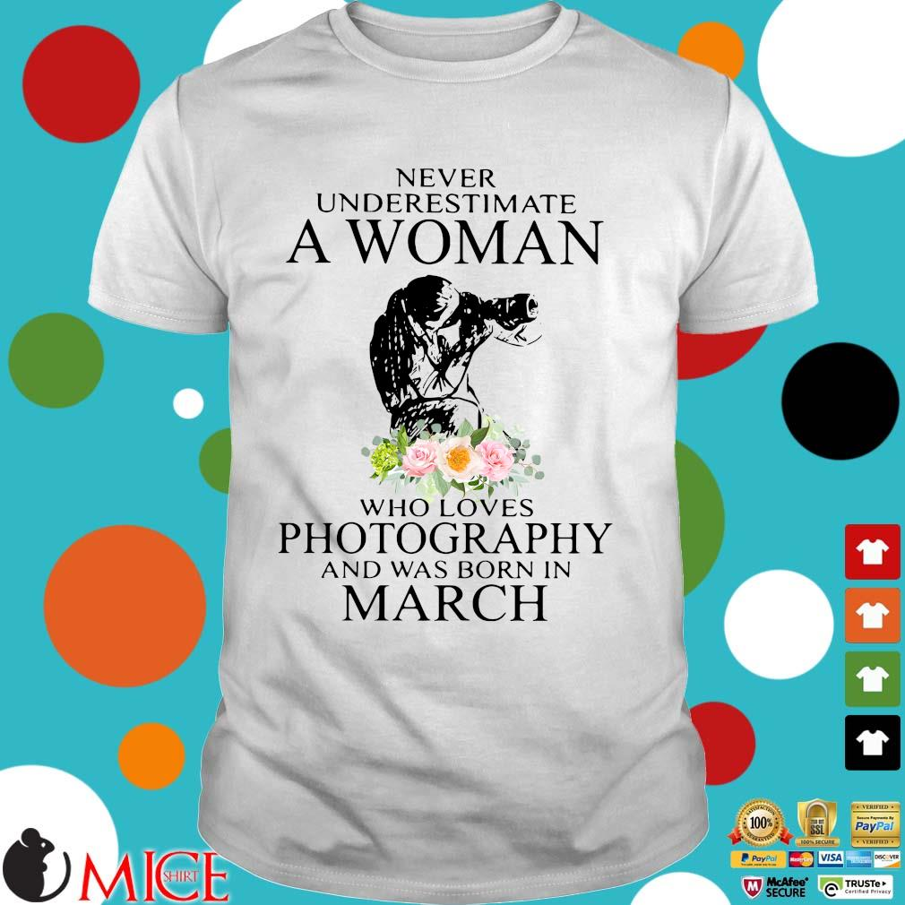 Never underestimate a woman who loves photography and was born in march flower shirt