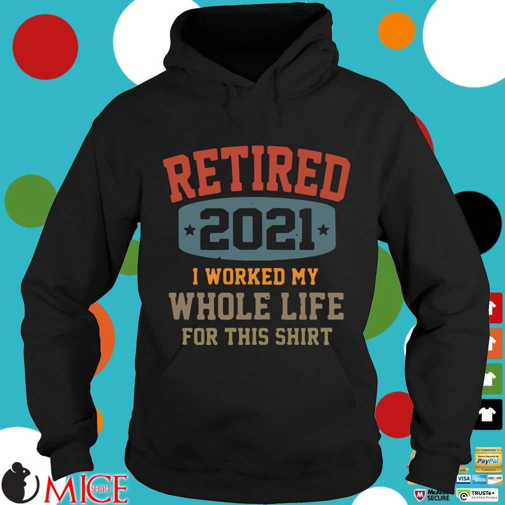 Retired 2021 I worked my whole life for this Hoodie