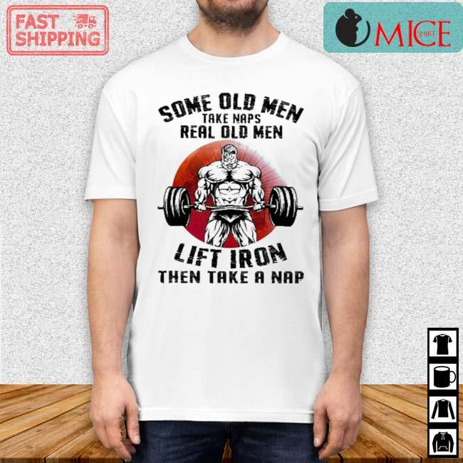 Some Old Men Take Naps Real Old Men Lift Iron Then Take A Nap Sunset Shirt