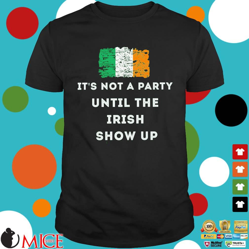 St.Patrick's day it's not a party until the Irish show up Ireland flag shirt