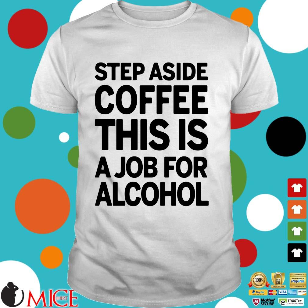 Step aside coffee this is a job for alcohol 2021 shirt