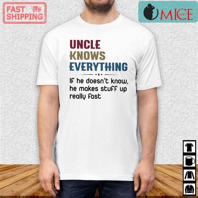 Uncle Knows Everything If He Doesn't Know He Makes Stuff Up Really Fast Shirt