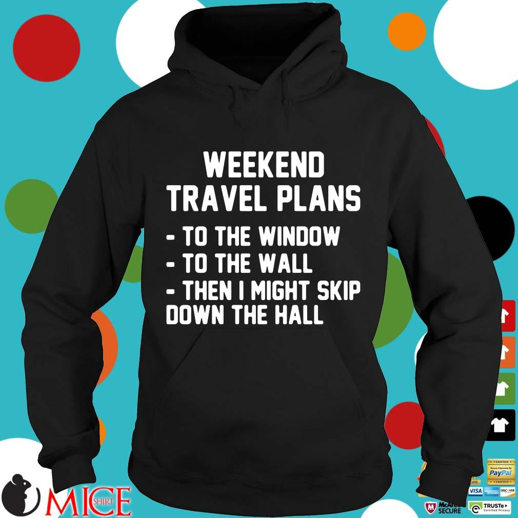 Weekend travel plans to the window the the wall then I might skip down the hall Hoodie