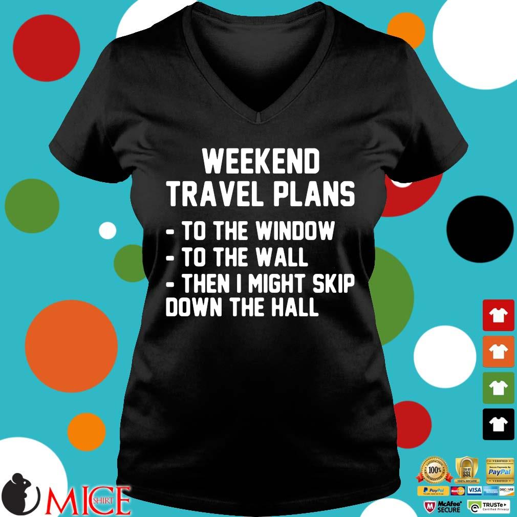 Weekend travel plans to the window the the wall then I might skip down the hall Ladies V-Neck
