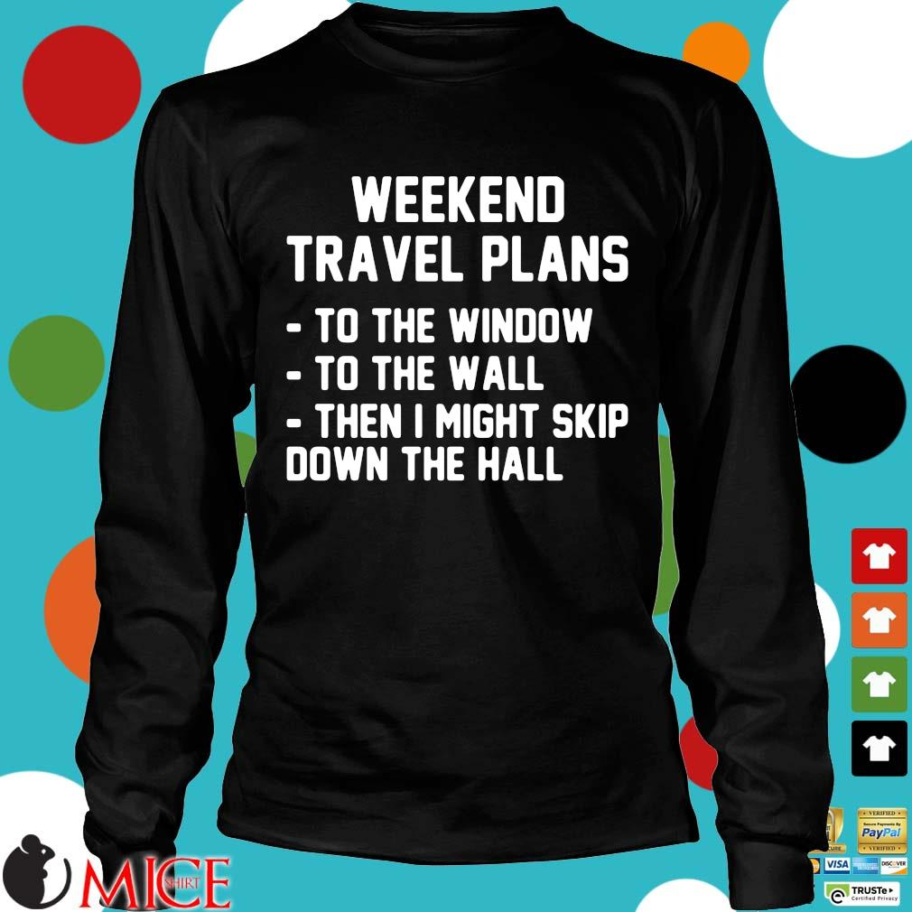 Weekend travel plans to the window the the wall then I might skip down the hall Longsleeve