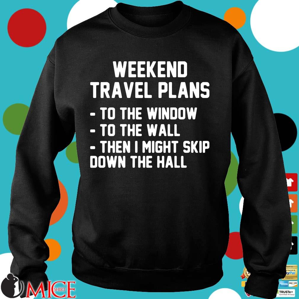 Weekend travel plans to the window the the wall then I might skip down the hall Sweater
