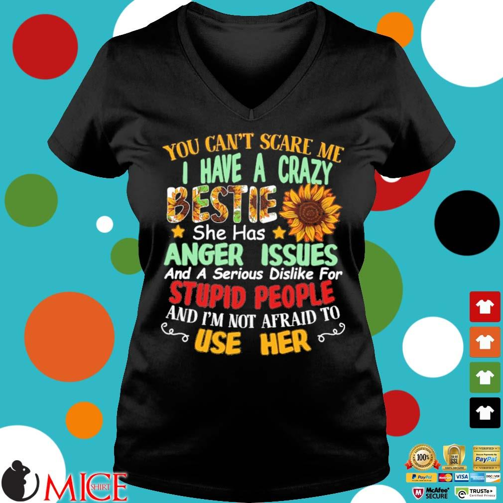 You can't scare Me I have a crazy bestie she has anger issues and a serious dislike for stupid people and I'm not afraid to use her Ladies V-Neck