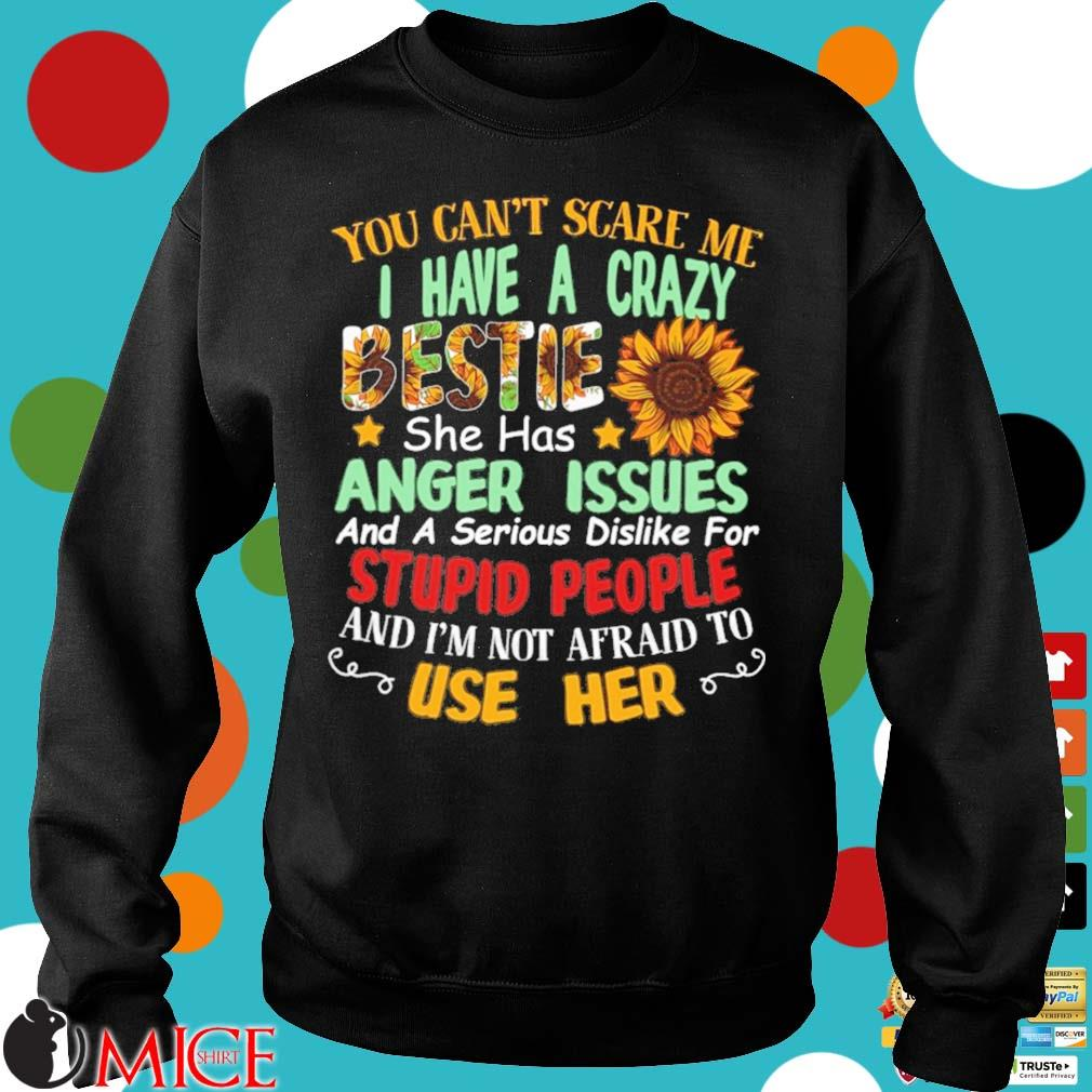 You can't scare Me I have a crazy bestie she has anger issues and a serious dislike for stupid people and I'm not afraid to use her Sweater