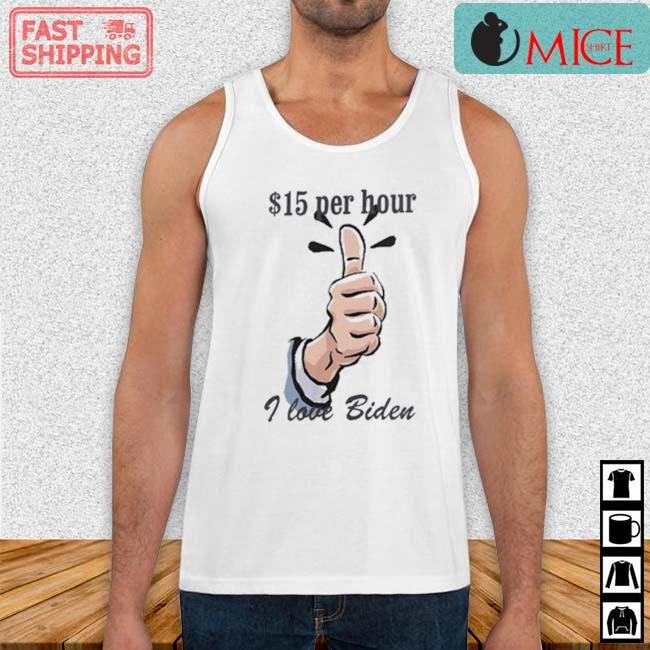 $15 Per Hour I Love Biden President Shirt Tank top trang