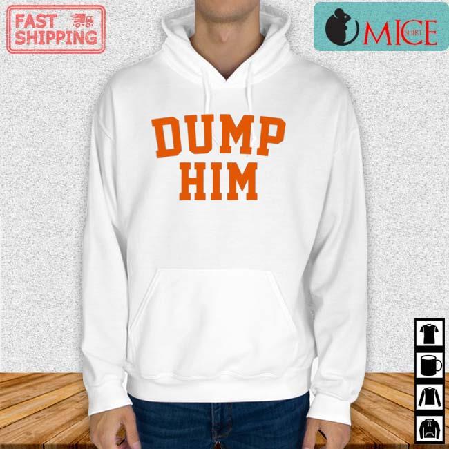 Dump Him Shirt Hoodie trang