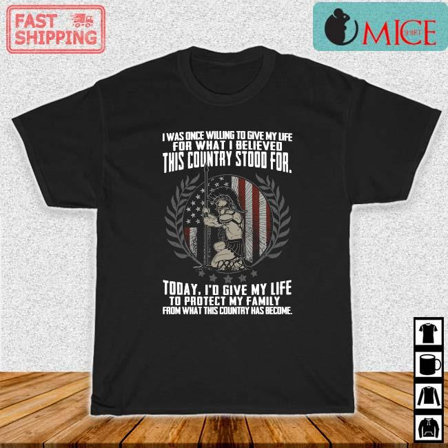 I was once willing to give my life for what I believed this country stood for shirt