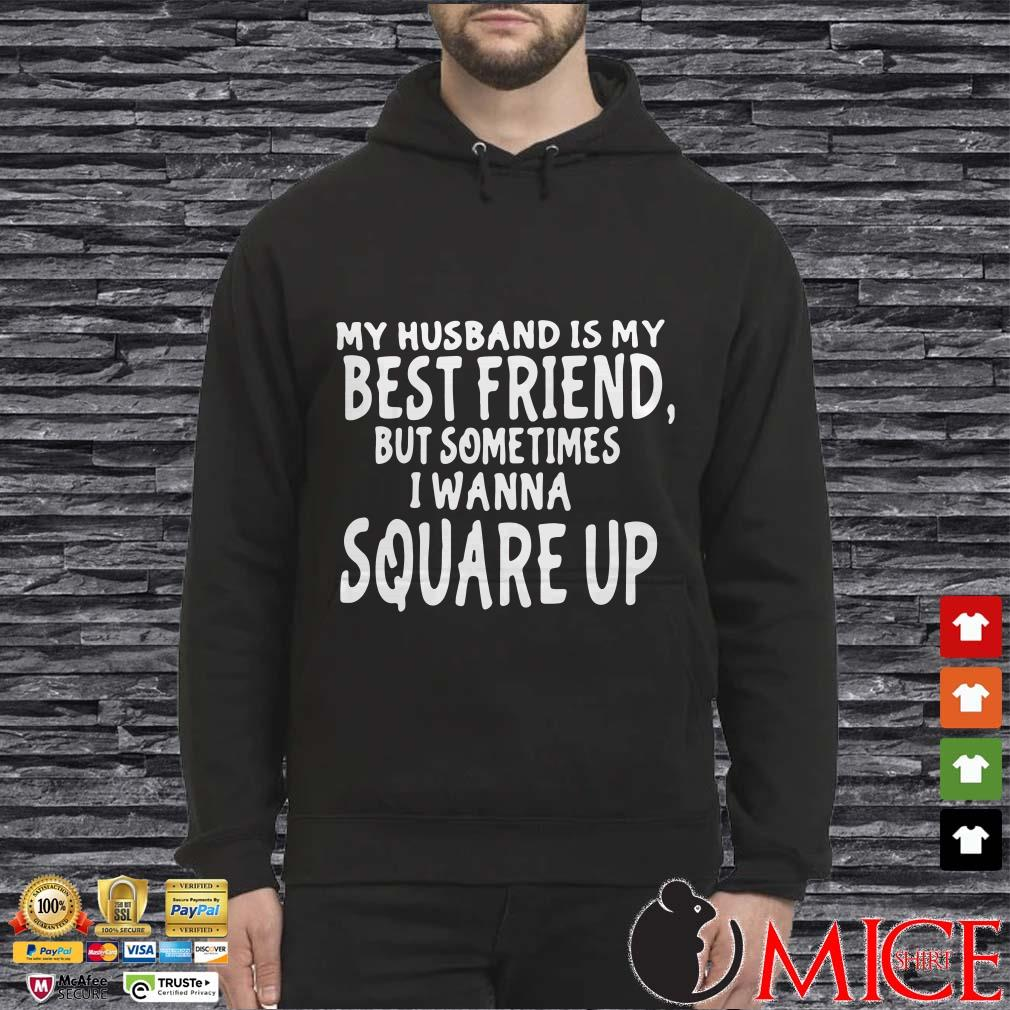 My husband is my best friends but sometimes I wanna square up shirt