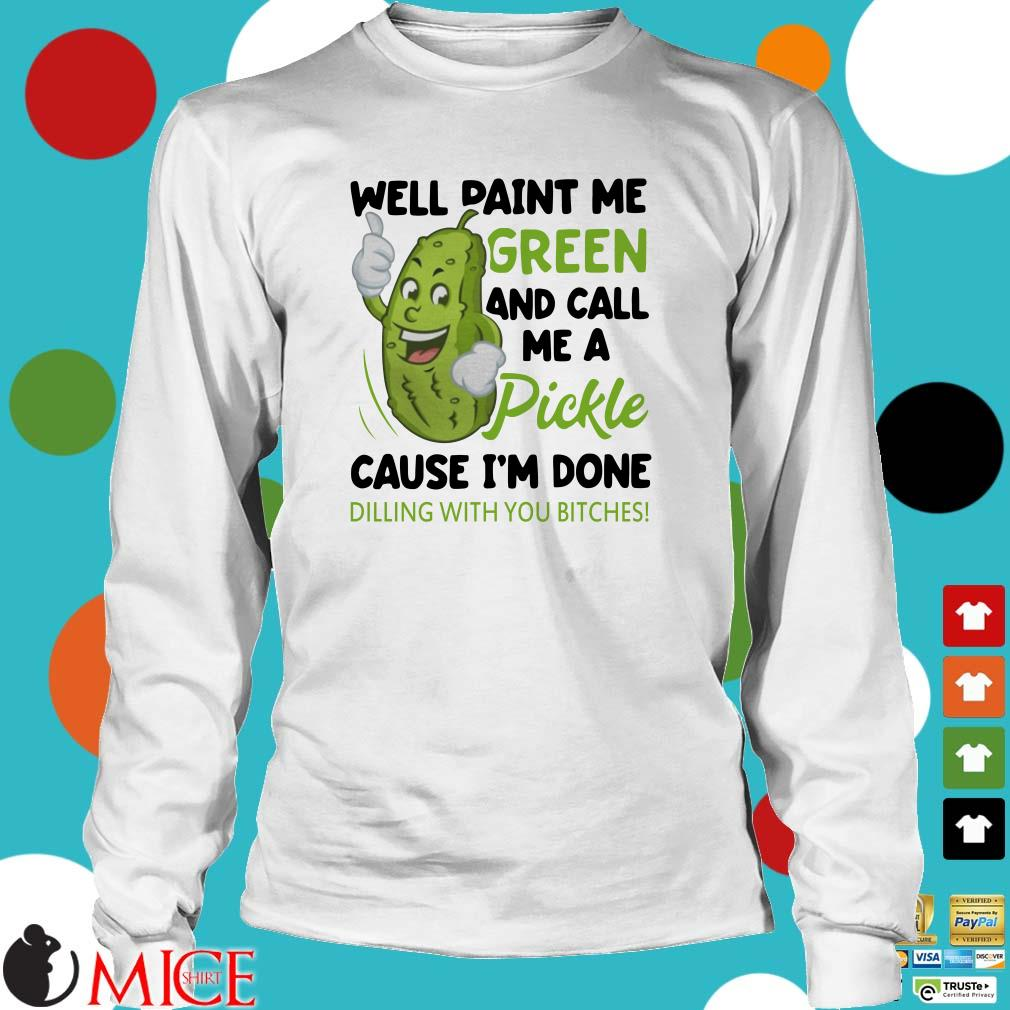 Well Paint Me Green And Call Me A Pickle Cause Im Done Dilin With You Bitches shirt