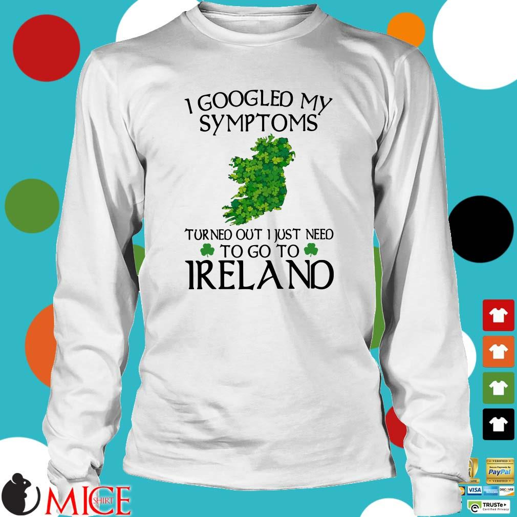 I googled my symptoms turned out I just need to go to Ireland shirt