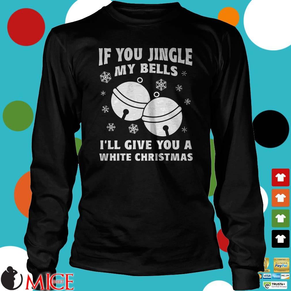 If you jingle my bells I'll give you a white christmas Shirt