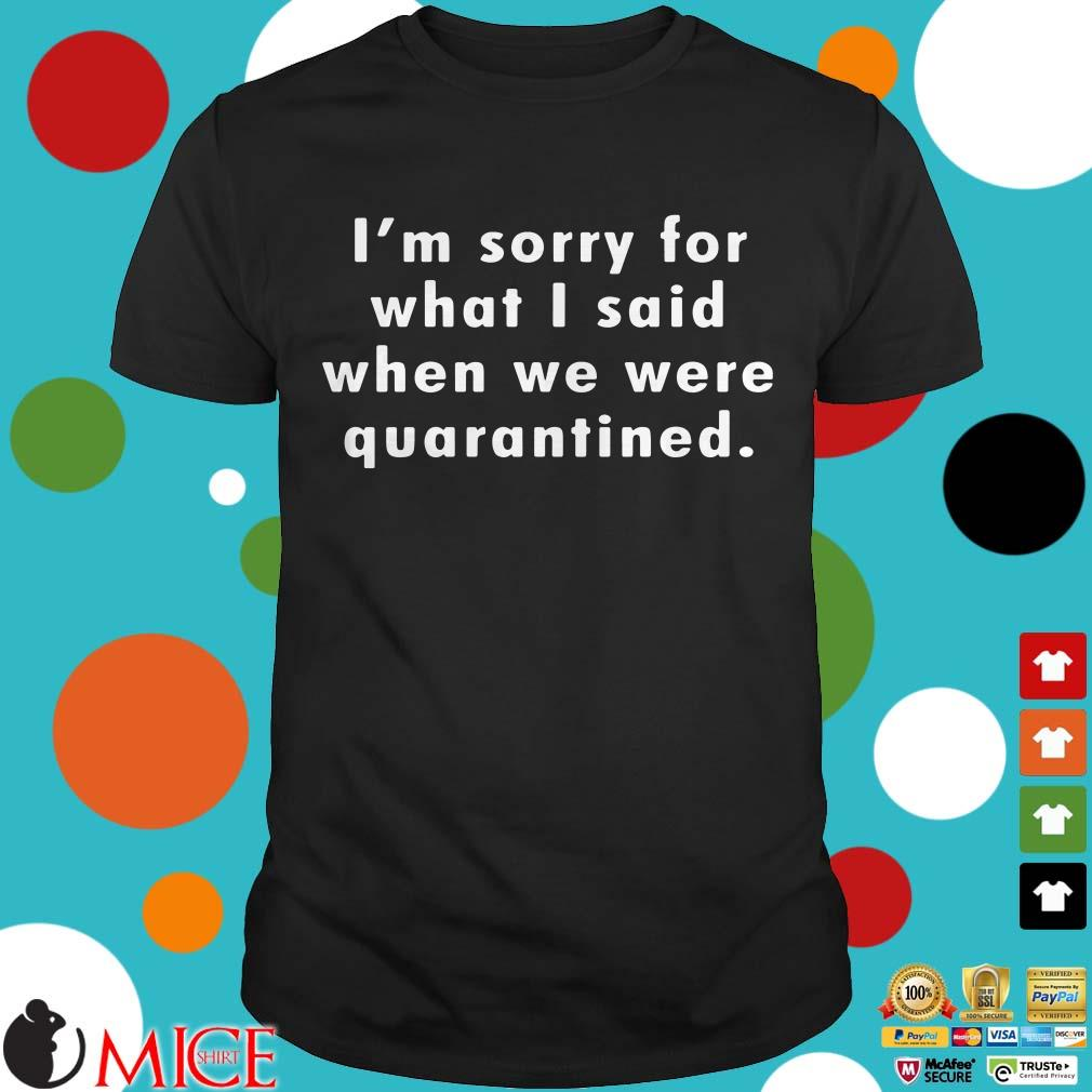 I'm Sorry For What I Said When We Were Quarantined Shirt