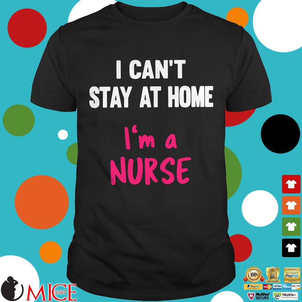 I Can't Stay At Home I'm A Nurse 2020 Shirt