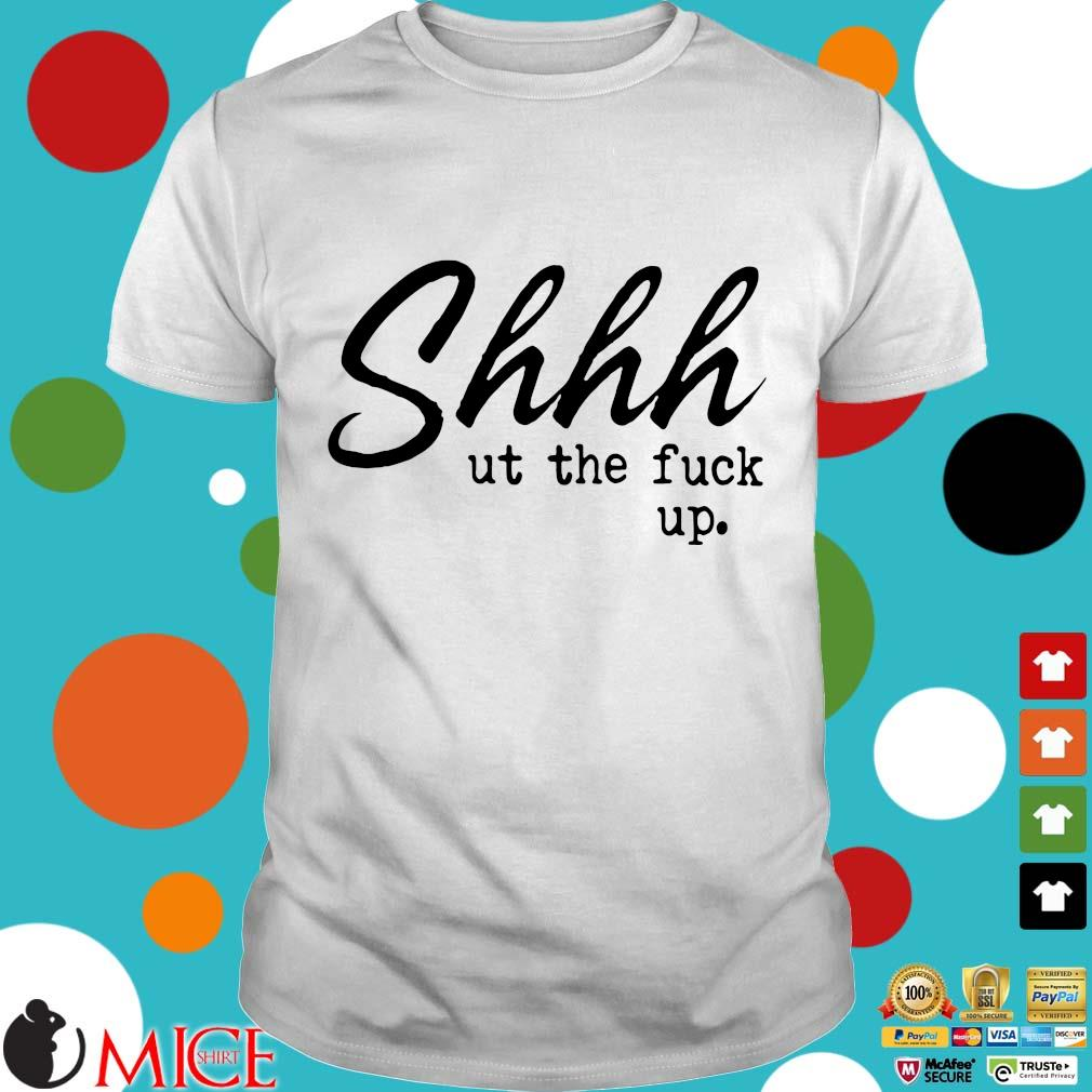 Shhh Ut The Fuck Up Shirts
