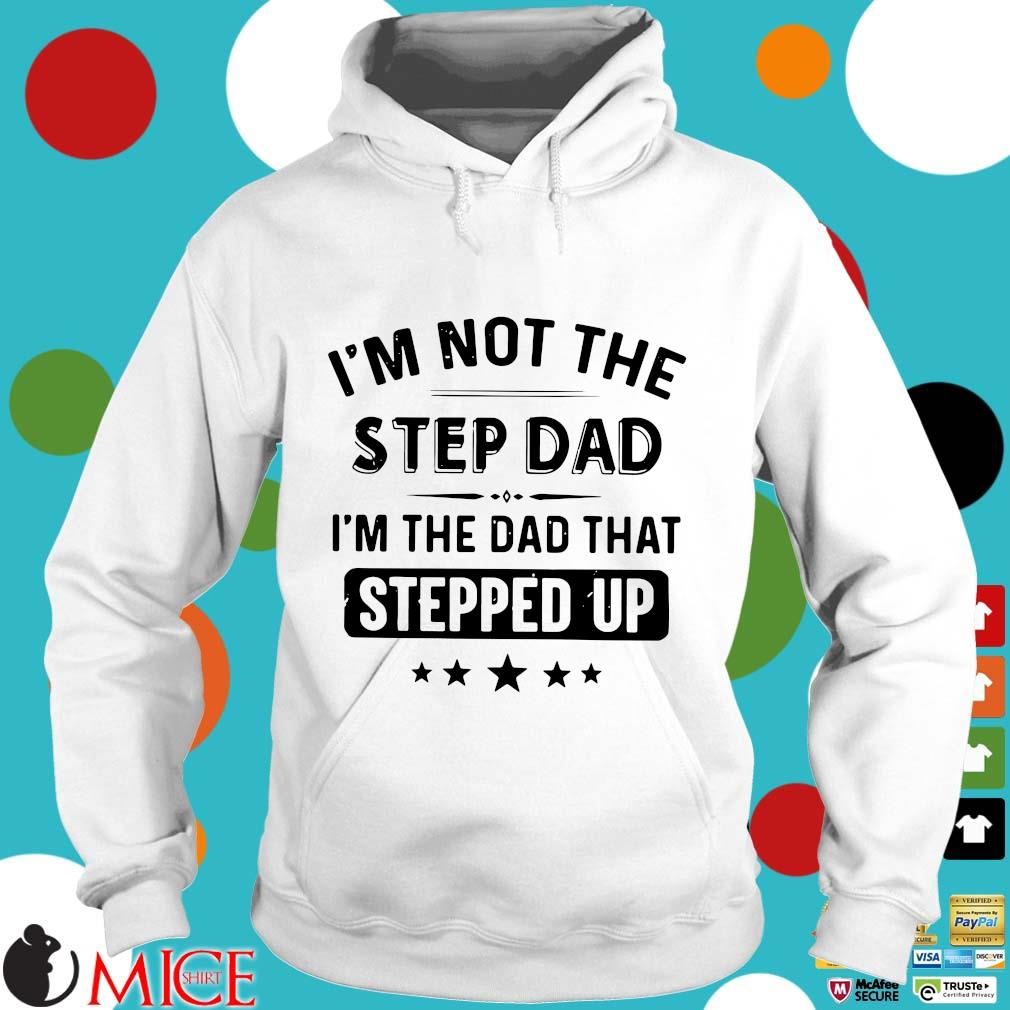 I'm Not The Stepdad I'm The Dad That Stepped Up Father's Day Shirt t Hoodie