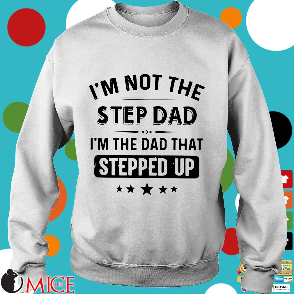I'm Not The Stepdad I'm The Dad That Stepped Up Father's Day Shirt t Sweater