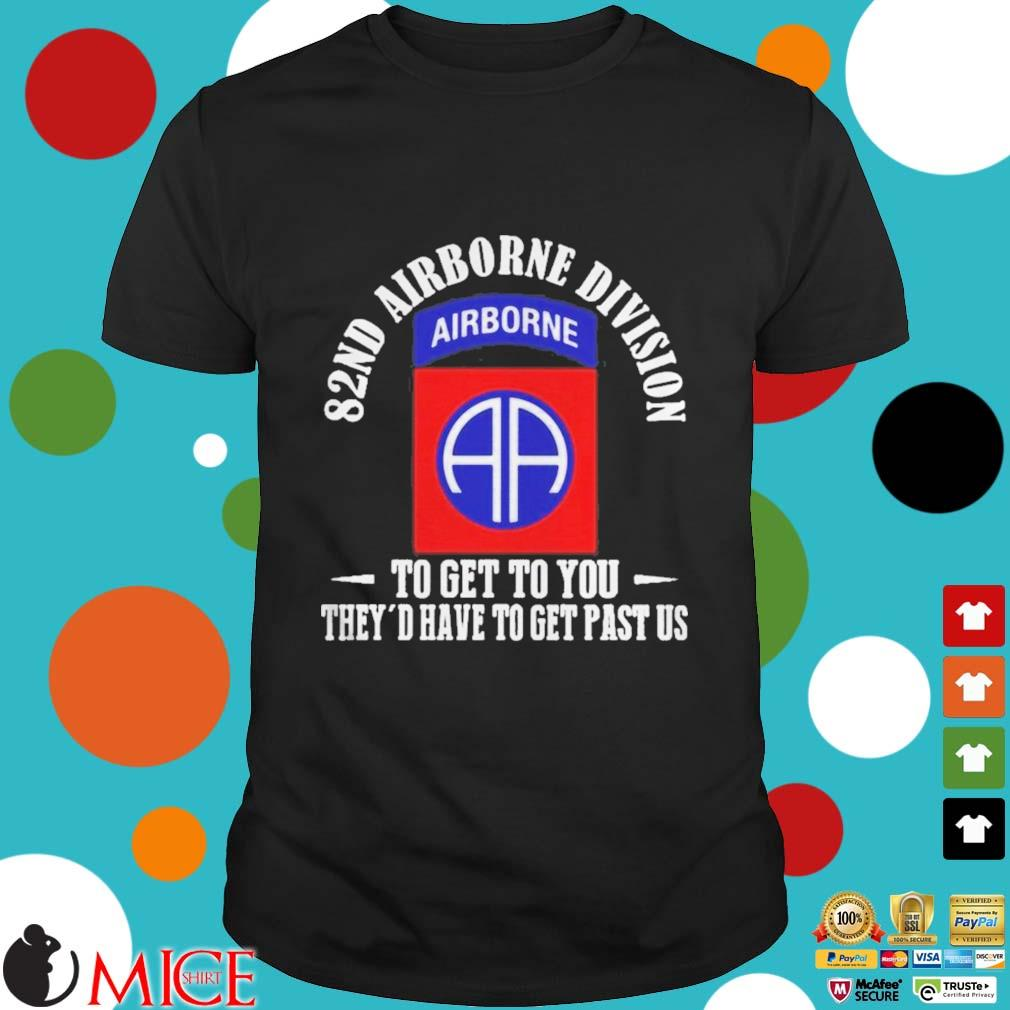 101ST AIRBORNE DIVISION TO GET TO YOU THEYD HAVE TO GET PAST US SHIRT