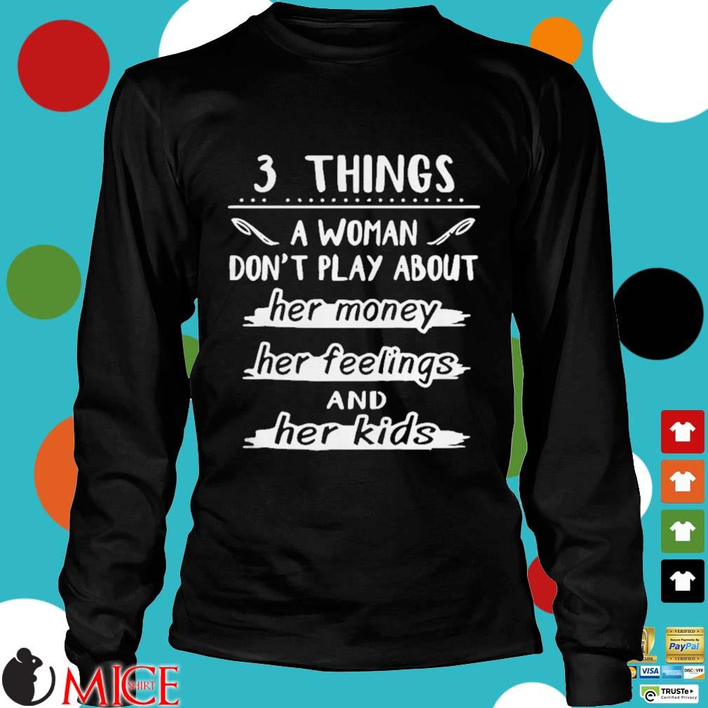 3 things a woman dont play about her money her feelings and her kids s d Longsleeve
