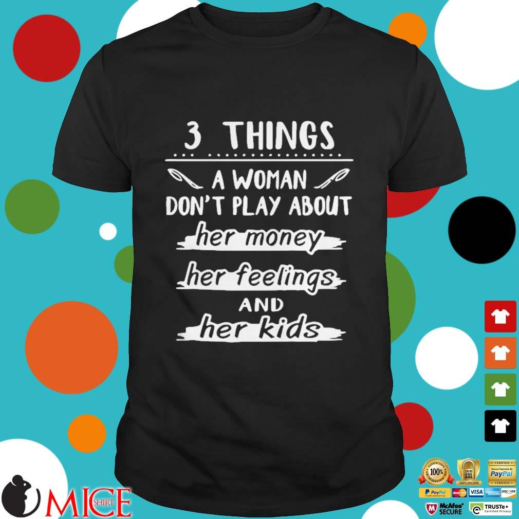 3 things a woman dont play about her money her feelings and her kids shirt