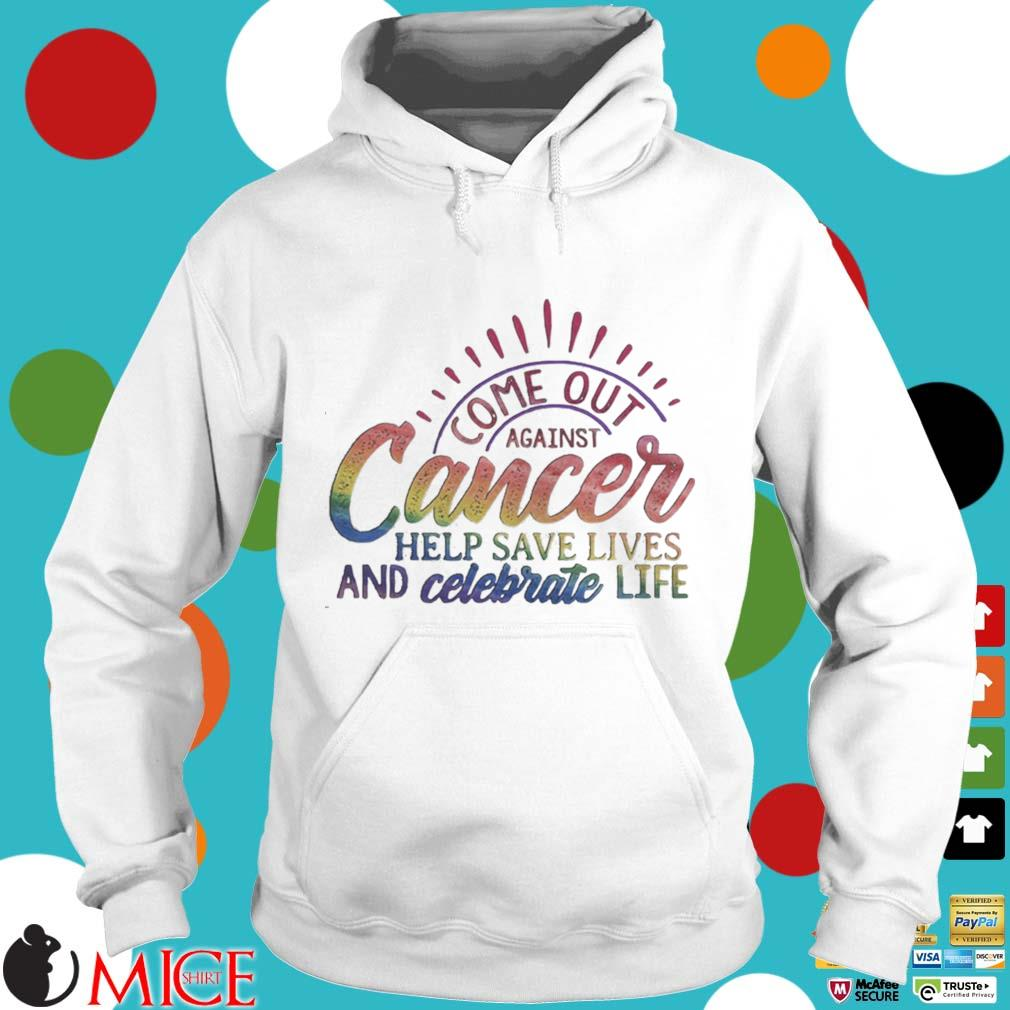 Come Out Aginst Cancer Help Save Lives And Celebrate Life LGBT Shirt t Hoodie
