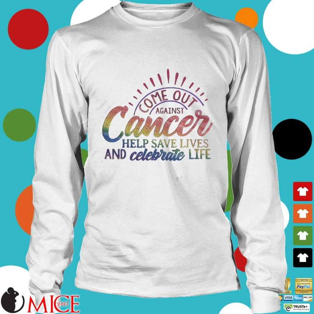 Come Out Aginst Cancer Help Save Lives And Celebrate Life LGBT Shirt t Longsleeve