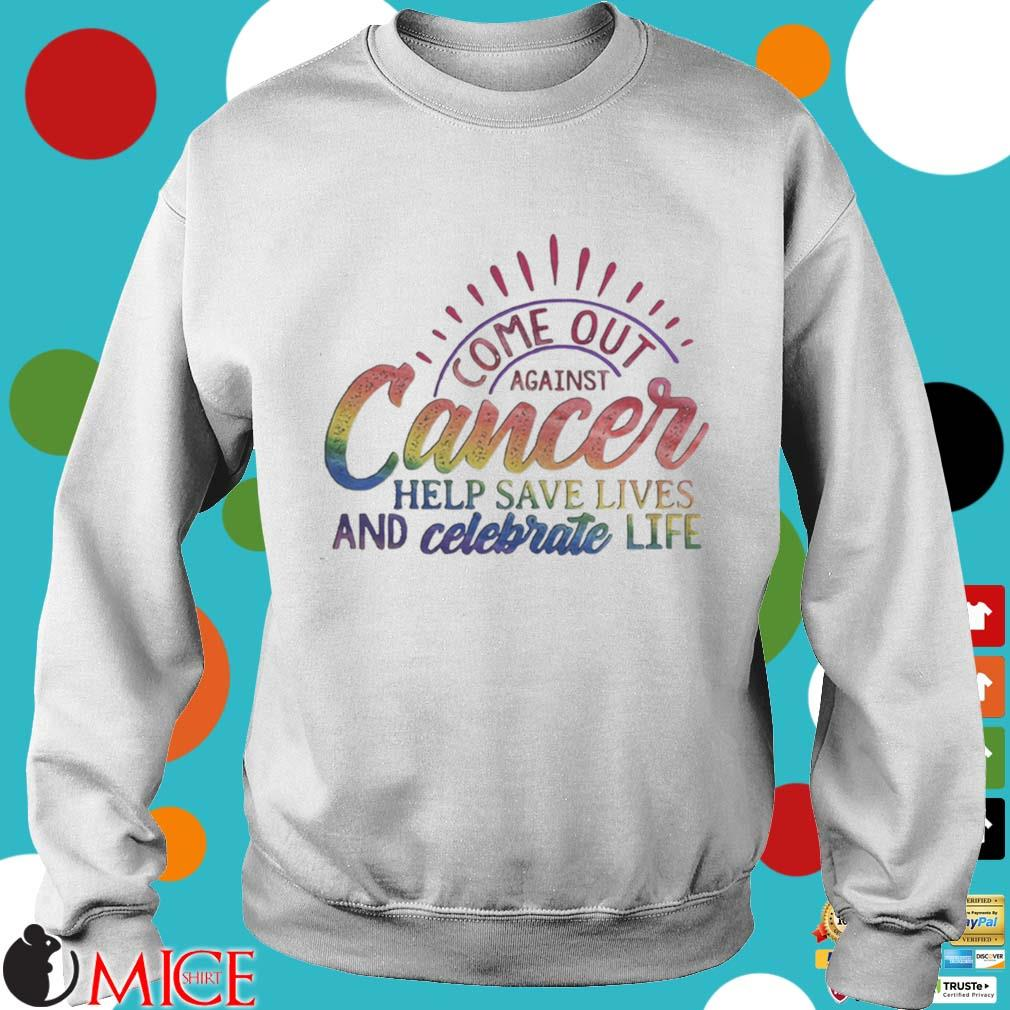 Come Out Aginst Cancer Help Save Lives And Celebrate Life LGBT Shirt t Sweater