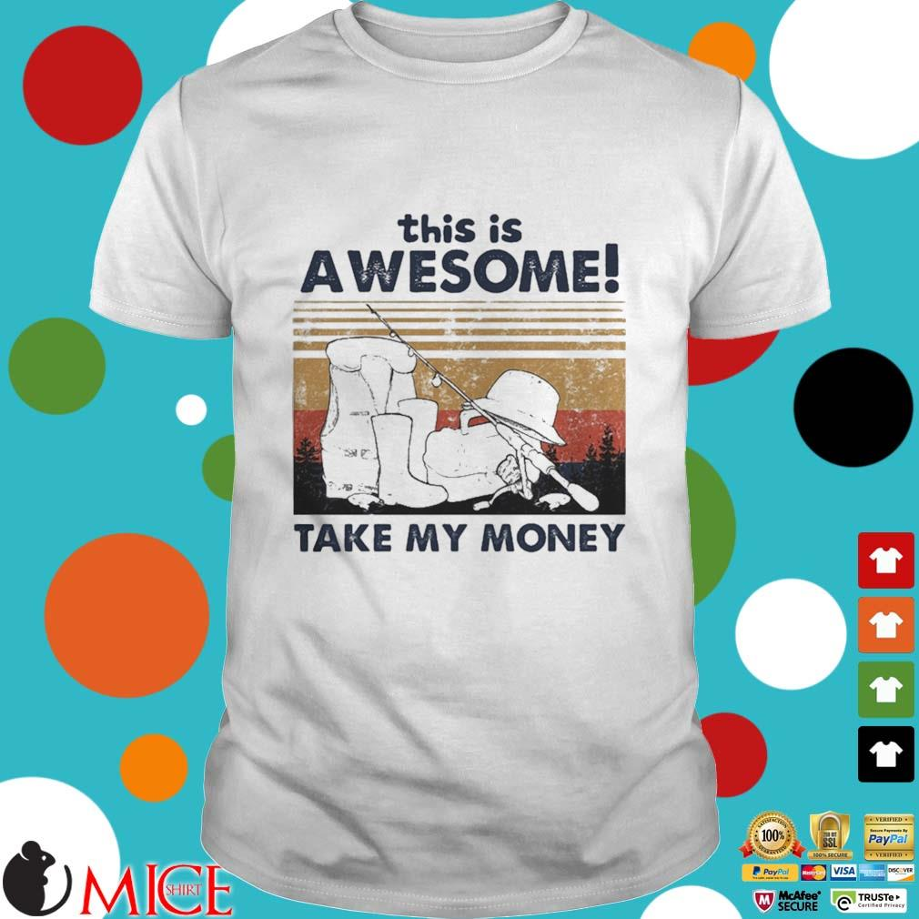 Fishing this is awesome take my money vintage shirt