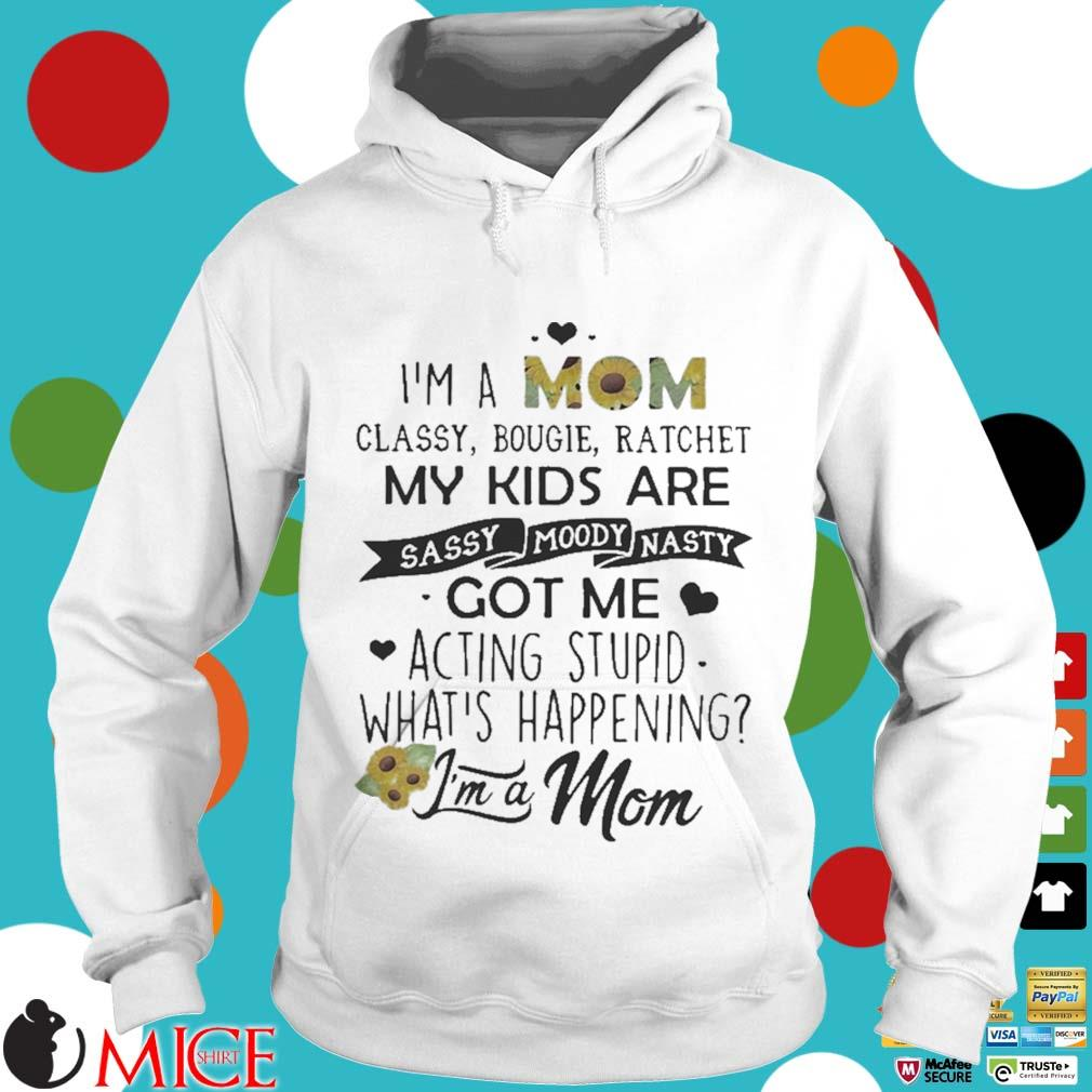 I_m a mom classy bougie ratchet my kids are sassy moody nasty got me acting stupid whats happening s t Hoodie
