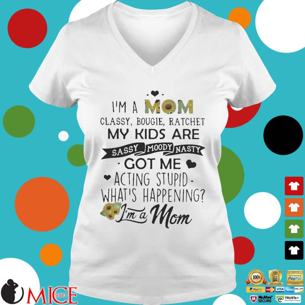 I_m a mom classy bougie ratchet my kids are sassy moody nasty got me acting stupid whats happening s t Ladies V-Neck