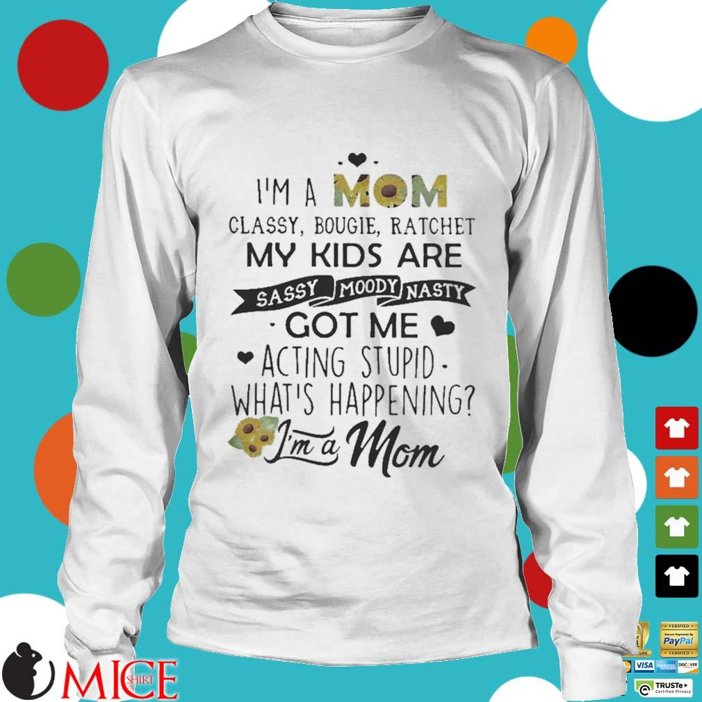 I_m a mom classy bougie ratchet my kids are sassy moody nasty got me acting stupid whats happening s t Longsleeve