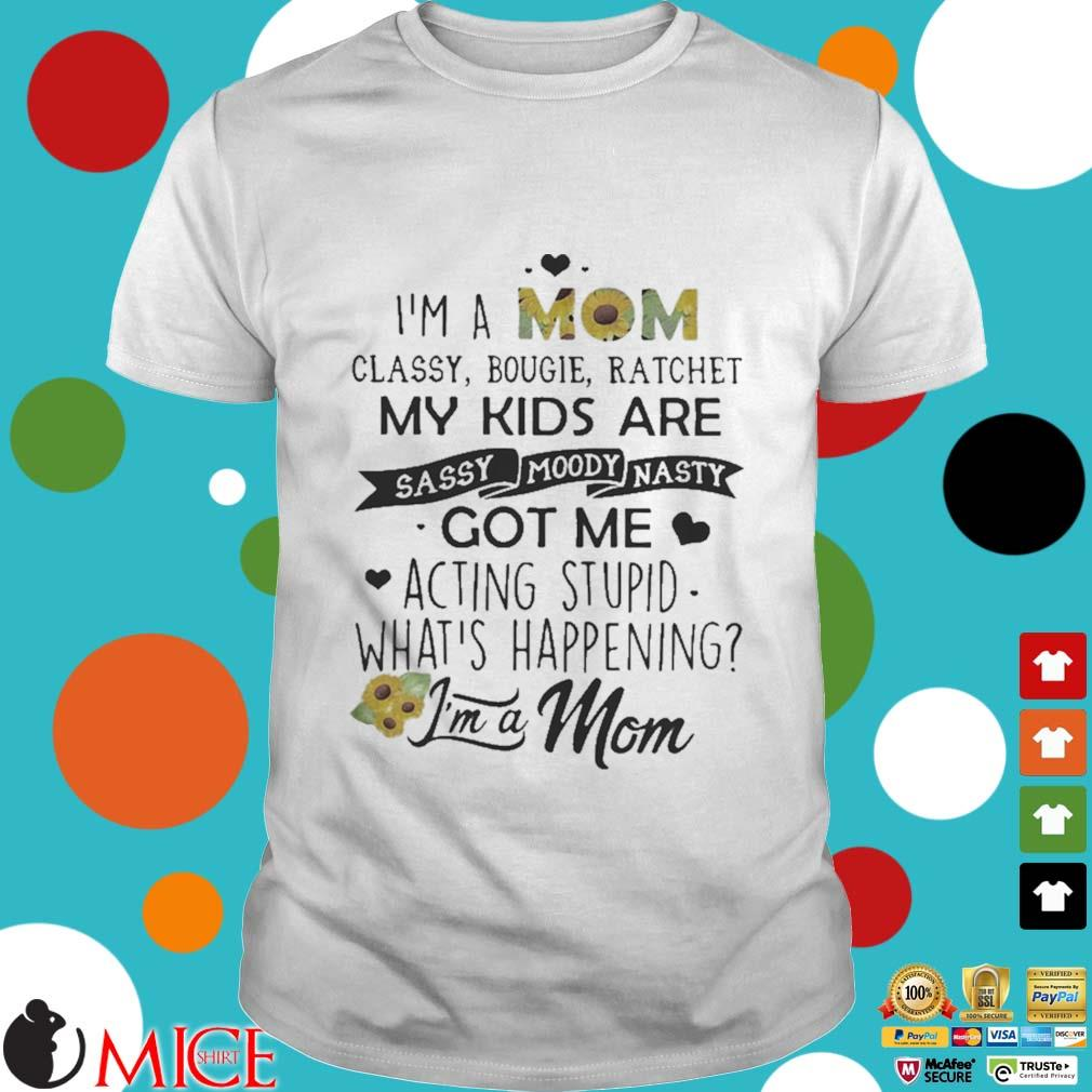 I_m a mom classy bougie ratchet my kids are sassy moody nasty got me acting stupid whats happening shirt