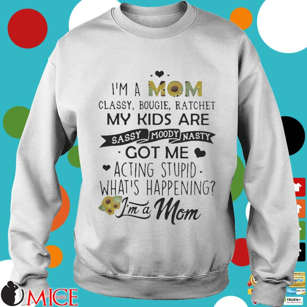 I_m a mom classy bougie ratchet my kids are sassy moody nasty got me acting stupid whats happening s t Sweater