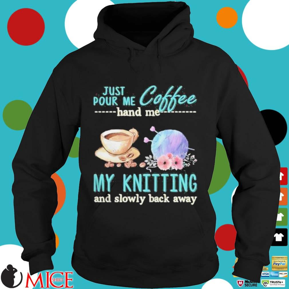 Just Pour Me Coffee Hand Me My Kintting And Slowly Back Away Flower Shirt d Hoodie