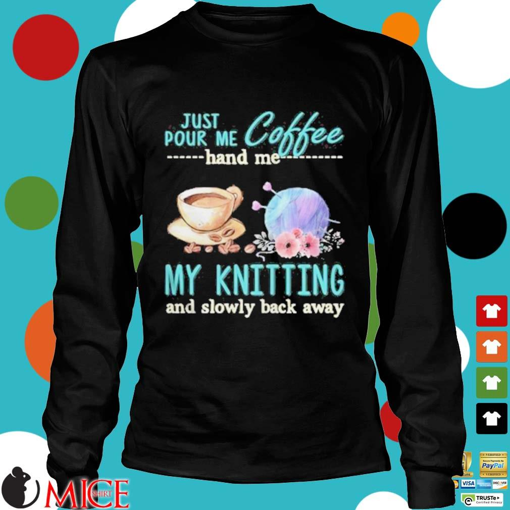 Just Pour Me Coffee Hand Me My Kintting And Slowly Back Away Flower Shirt d Longsleeve
