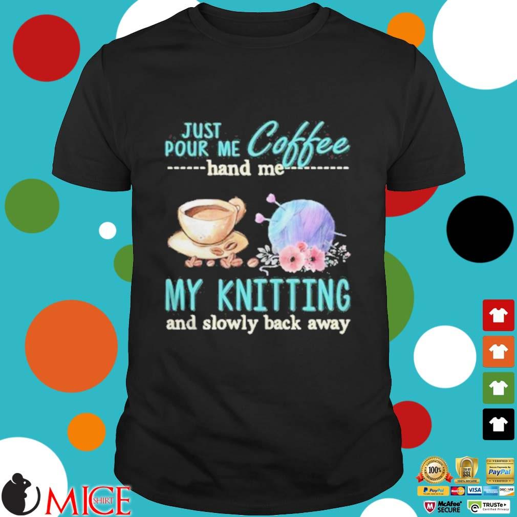 Just Pour Me Coffee Hand Me My Kintting And Slowly Back Away Flower Shirt
