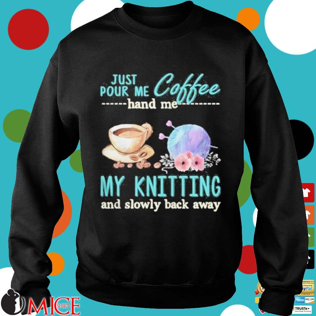 Just Pour Me Coffee Hand Me My Kintting And Slowly Back Away Flower Shirt d Sweater